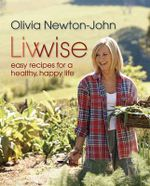 Livwise : Easy Recipes for a Healthy, Happy Life - Olivia Newton-John