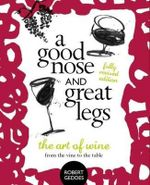 A Good Nose & Great Legs : The Art of Wine from the Vine to the Table - Robert Geddes