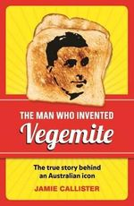 The Man Who Invented Vegemite - Jamie Callister