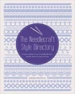 The Needlecraft Style Directory : A Visual Reference of Over 50 Needlecraft Styles and the Stitches That Go with Them - Sarah Whittle