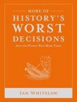 More of History's Worst Decisions : History's Greatest and Worst Series - Ian Whitelaw