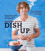 Dish It Up : Fresh, Healthy Food You'll Love to Cook & Share - Hayden Quinn