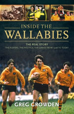 Inside the Wallabies : The Real Story, the Players, the Politics and the Games from 1908 to Today - Greg Growden