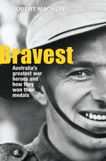Bravest : Australia's Greatest War Heroes and How They Won Their Medals - Robert Macklin
