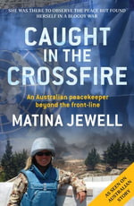 Caught in the Crossfire : An Australian peacekeeper beyond the front-line - Matina Jewell