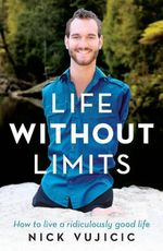 Life Without Limits : How to live a ridiculously good life - Nick Vujicic