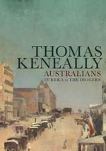 Australians (Volume 2) : Eureka to the Diggers - Thomas Keneally
