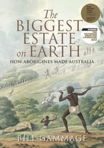 The Biggest Estate on Earth : How Aborigines Made Australia - Bill Gammage