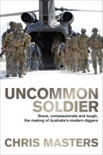 Uncommon Soldier : Brave, Compassionate and Tough, the Making of Our Modern Diggers - Chris Masters