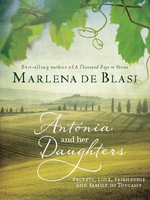 Antonia and Her Daughters : Secrets, Love, Friendship and Family in Tuscany - Marlena De Blasi