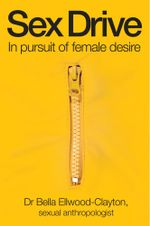 Sex Drive : In pursuit of female desire - Bella Ellwood-Clayton
