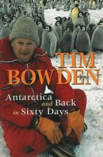 Antarctica and Back in Sixty Days - Tim Bowden
