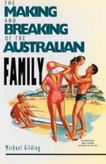 The Making and Breaking of the Australian Family - Michael Gilding