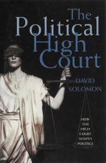The Political High Court : How the High Court Shapes Politics - David Solomon