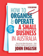 How to Organise & Operate a Small Business in Australia : How to turn ideas into success - from Australia's leading small business writer - John W English