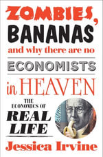 Zombies, Bananas and Why There Are No Economists in Heaven : The economics of real life - Jessica Irvine