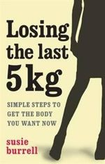 Losing the Last 5 kgs :  Simple Steps to Get the Body You Want Now - Susie Burrell