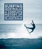 Surfing Australia : The Complete History of Surfboard Riding in Australia - Phil Jarratt