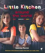 Little Kitchen Around the World : Delicious International Recipes That Kids Can Really Make - Sabrina Parrini