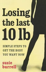 Losing the Last 10lb : Simple Steps to Get the Body You Want - Susie Burrell