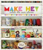 Make Hey While the Sun Shines : 25 Crafty Projects and Recipes - Pip Lincolne