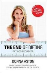 The End of Dieting : Fat Loss Forever - Donna Aston
