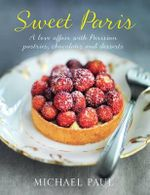 Sweet Paris : A Love Affair with Parisian Chocolate, Pastries and Desserts - Michael Paul