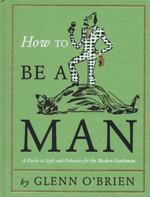 How To Be a Man : A Guide to Style and Behavior for the Modern Gentleman - Glenn O'Brien