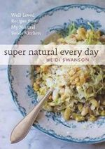 Super Natural Every Day : Well-Loved Recipes from My Natural Foods Kitchen - Heidi Swanson