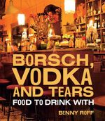 Borsch, Vodka and Tears : Food to Drink With - Benny Roff