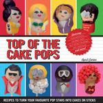 Top of the Cake Pops : Recipes to Turn Your Favourite Pop Stars into Cakes on Sticks - April Carter