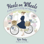 Heels on Wheels : A Lady's Guide to Owning and Riding a Bike - Katie Daley