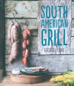 South American Grill : Feasts from Peru to Argentina - Rachael Lane