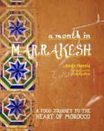 A Month in Marrakesh : A Food Journey to the Heart of Morocco - Andy Harris