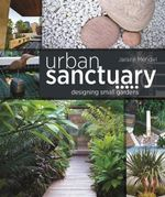 Urban Sanctuary : Designing Small Australian Gardens - Janine Mendel