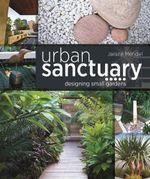 Urban Sanctuary : Designing Small Australian Gardens - Janine Mendel