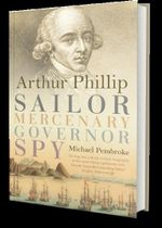 Arthur Phillip : Sailor, Mercenary, Governor, Spy - Michael Pembroke