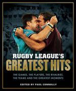 Rugby League's Greatest Hits : The Games, the Players, the Rivalries, the Teams and the Greatest Moments - Paul Connolly