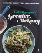 Luke Nguyen's Greater Mekong : A Culinary Journey from China to Vietnam - Luke Nguyen