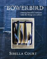 Bowerbird : Creating Beautiful Interiors with the Things You Collect - Sibella Court