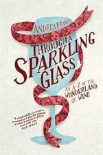Through a Sparkling Glass : An A-Z of the Wonderland of Wine - Andrea Frost