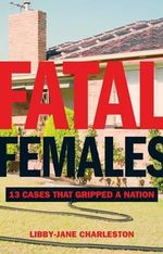 Fatal Females : 13 Cases that Gripped a Nation - Libby-Jane Charleston