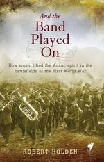 And the Band Played On : How Music Lifted the Anzac Spirit in the Battlefields of the First World War - Robert Holden