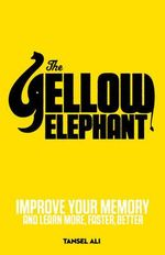 The Yellow Elephant : Improve Your Memory to Learn More, Faster, Better - Tansel Ali