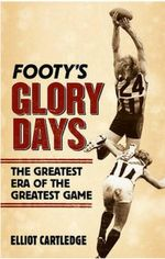 Footy's Glory Days : The Greatest Era of the Greatest Game - Elliot Cartledge