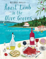 Roast Lamb in the Olive Groves : A Mediterranean Cookbook - Belinda Harley