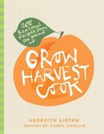 Grow Harvest Cook : 280 Recipes from the Ground Up - Meredith Kirton