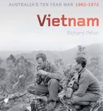 Vietnam : Australia's Ten Year War 1962-1972 - Richard Pelvin