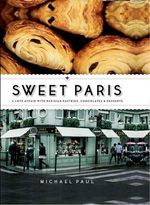 Sweet Paris : A Love Affair with Parisian Pastries, Chocolates and Desserts - Michael Paul
