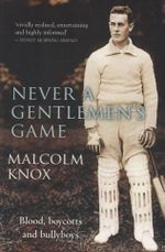 Never a Gentlemen's Game : The Scandal-filled Early Years of Test Cricket - Malcolm Knox